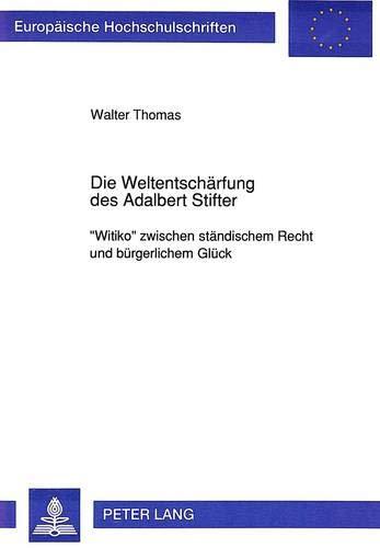 Die Weltentschaerfung Des Adalbert Stifter: -Witiko- Zwischen Staendischem Recht Und Buergerlichem ...