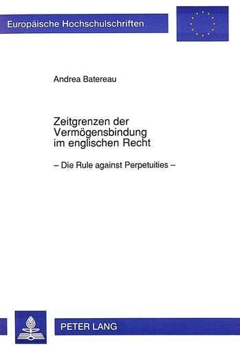 Zeitgrenzen Der Vermoegensbindung Im Englischen Recht: Die -Rule Against Perpetuities- (Paperback):...