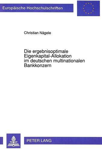 Die ergebnisoptimale Eigenkapital-Allokation im deutschen multinationalen Bankkonzern Ein Modell ...