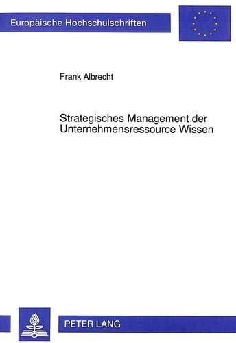 9783631451908: Strategisches Management Der Unternehmensressource Wissen: Inhaltliche Ansatzpunkte Und Ueberlegungen Zu Einem Konzeptionellen Gestaltungsrahmen ... / European University Studie)