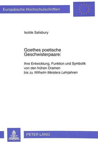 Goethes poetische Geschwisterpaare:: Ihre Entwicklung, Funktion und Symbolik von den frühen ...