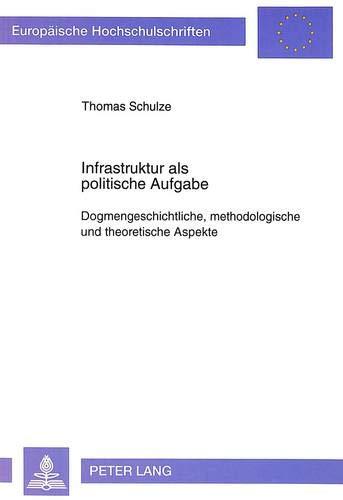 Infrastruktur ALS Politische Aufgabe: Dogmengeschichtliche, Methodologische Und Theoretische ...
