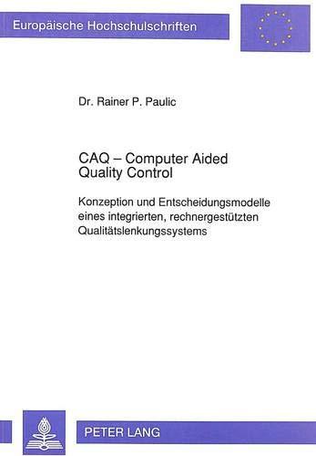 Caq - Computer Aided Quality Control: Konzeption Und Entscheidungsmodelle Eines Integrierten, ...