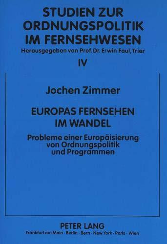 Europas Fernsehen Im Wandel: Probleme Einer Europaeisierung Von Ordnungspolitik Und Programmen (...