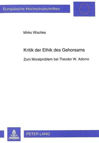 Kritik der Ethik des Gehorsams Zum Moralproblem bei Theodor W. Adorno: Wischke, Mirko