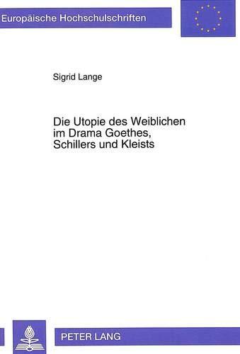 Die Utopie des Weiblichen im Drama Goethes, Schillers und Kleists: Sigrid Lange