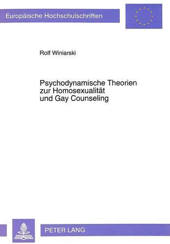 9783631459799: Psychodynamische Theorien zur Homosexualität und Gay Counseling: Entwicklung und Systematik- Wissenschaftstheoretischer Diskurs- Exemplifizierende ... / European University Studie