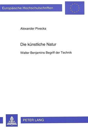 Die künstliche Natur Walter Benjamins Begriff der Technik: Pivecka, Alexander