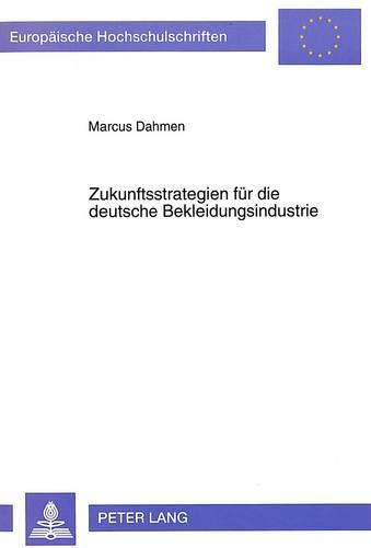 9783631464595: Zukunftsstrategien für die deutsche Bekleidungsindustrie: Der internationale Absatz - dargestellt am Beispiel Großbritanniens (Europäische ... Universitaires Européennes) (German Edition)