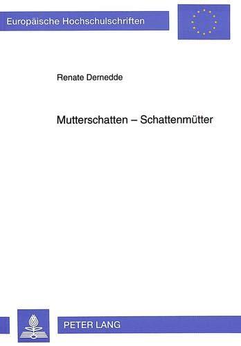 9783631466315: Mutterschatten - Schattenmütter: Muttergestalten und Mutter-Tochter-Beziehungen in deutschsprachiger Prosa (Europaeische Hochschulschriften / European University Studie)