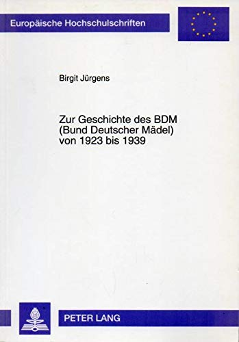 9783631468227: Zur Geschichte des BDM (Bund Deutscher Mädel) von 1923 bis 1939 (Europäische Hochschulschriften / European University Studies / Publications Universitaires Européennes) (German Edition)