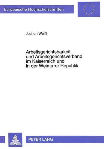 9783631470299: Arbeitsgerichtsbarkeit und Arbeitsgerichtsverband im Kaiserreich und in der Weimarer Republik (Europaeische Hochschulschriften / European University Studie)