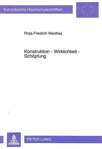 Konstruktion - Wirklichkeit - Schöpfung: Roija Friedrich Weidhas