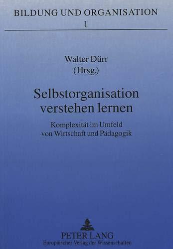 Selbstorganisation verstehen lernen Komplexität im Umfeld von Wirtschaft und Pädagogik: ...