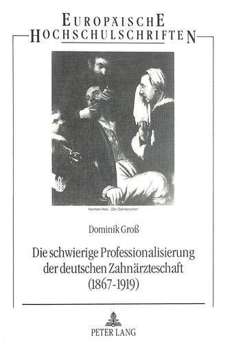 9783631475775: Die schwierige Professionalisierung der deutschen Zahnärzteschaft (1867-1919) (Europäische Hochschulschriften / European University Studies / Publications Universitaires Européennes) (German Edition)