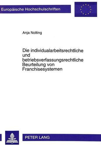Die Individualarbeitsrechtliche Und Betriebsverfassungsrechtliche Beurteilung Von Franchisesystemen...