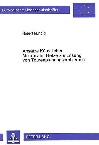 9783631480670: Ansätze Künstlicher Neuronaler Netze zur Lösung von Tourenplanungsproblemen (Europäische Hochschulschriften / European University Studies / Publications Universitaires Européennes) (German Edition)