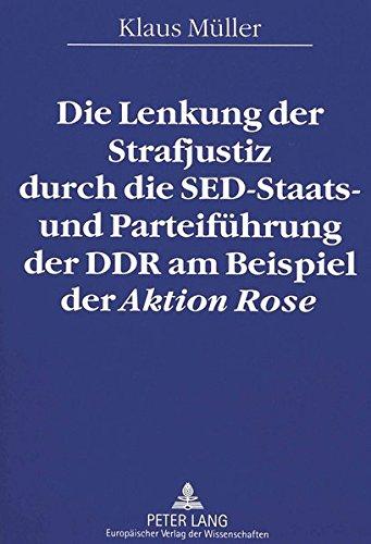 9783631484920: Die Lenkung der Strafjustiz durch die SED-Staats- und Parteiführung der DDR am Beispiel der Aktion Rose