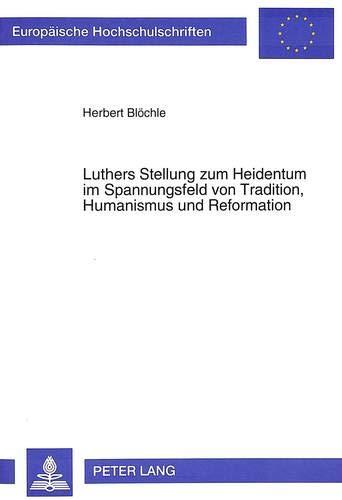 9783631486627: Luthers Stellung zum Heidentum im Spannungsfeld von Tradition, Humanismus und Reformation (European university studies. Series XXIII, Theology, v. 531)