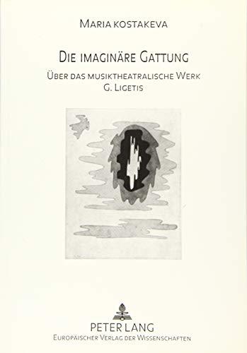 Die imaginäre Gattung Über das musiktheatralische Werk G. Ligetis: Kostakeva, Maria