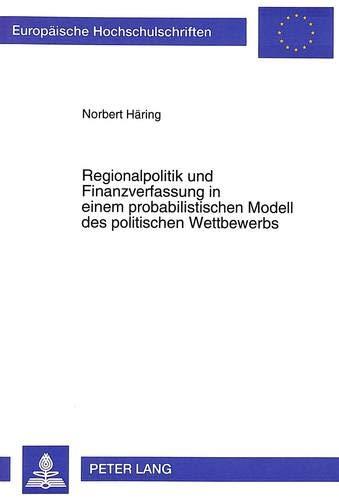 Regionalpolitik Und Finanzverfassung in Einem Probabilistischen Modell Des Politischen Wettbewerbs ...