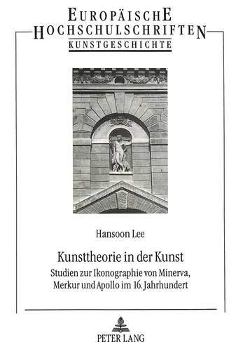 Kunsttheorie in der Kunst: Studien zur Ikonographie von Minerva, Merkur und Apollo im 16. ...