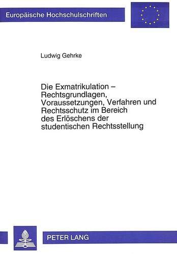 9783631488638: Die Exmatrikulation - Rechtsgrundlagen, Voraussetzungen, Verfahren Und Rechtsschutz Im Bereich Des Erloeschens Der Studentischen Rechtsstellung: ... / European University Studie)