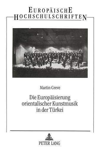 Die Europaeisierung Orientalischer Kunstmusik in Der Tuerkei (Europaeische Hochschulschriften / ...