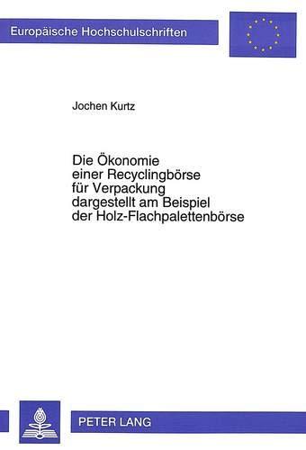 9783631493779: Die Ökonomie einer Recyclingbörse für Verpackung dargestellt am Beispiel der Holz-Flachpalettenbörse (Europaeische Hochschulschriften / European University Studie)