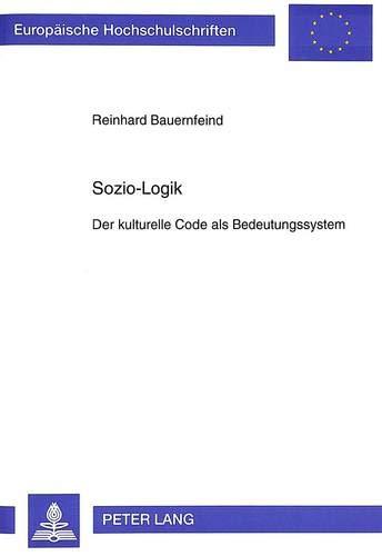 9783631494981: Sozio-Logik: Der kulturelle Code als Bedeutungssystem (Europaeische Hochschulschriften / European University Studie)