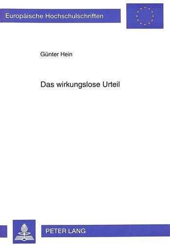 Das wirkungslose Urteil (Europäische Hochschulschriften Recht / Reihe 2: Rechtswissenschaft / ...