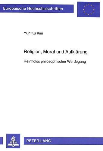 Religion, Moral Und Aufklaerung: Reinholds Philosophischer Werdegang: Yun Ku Kim