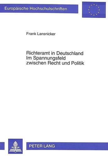 Richteramt in Deutschland. Im Spannungsfeld Zwischen Recht Und Politik: Darstellung Und Analyse ...