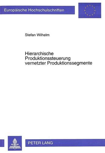 9783631497166: Hierarchische Produktionssteuerung vernetzter Produktionssegmente (Europäische Hochschulschriften / European University Studies / Publications Universitaires Européennes) (German Edition)