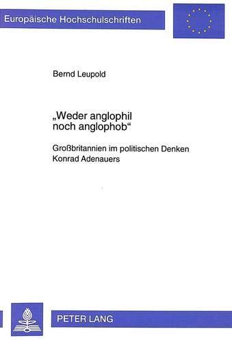 Weder Anglophil Noch Anglophob-: Grossbritannien Im Politischen Denken Konrad Adenauers. Ein ...