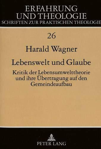 Lebenswelt Und Glaube: Kritik Der Lebenswelttheorie Und Ihre Uebertragung Auf Den Gemeindeaufbau (...