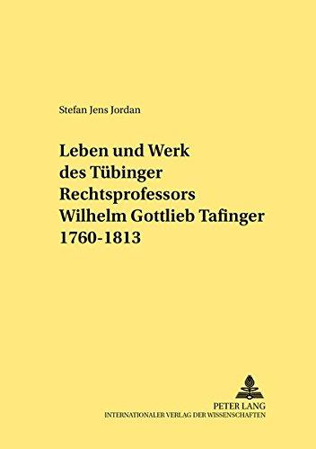 Leben und Werk des Tübinger Rechtsprofessors Wilhelm Gottlieb Tafinger 1760 1813 (Rechtshistorische...