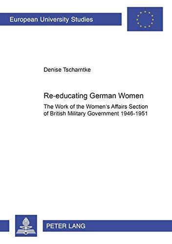 9783631513576: Re-Educating German Women: The Work of the Women's Affairs Section of British Military Government 1946-1951 (Europaische Hochschulschriften Reihe 3: Geschichte Und Ihre Hilfswissenschaften)