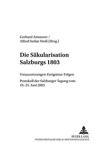 Die Saekularisation Salzburgs 1803: Voraussetzungen - Ereignisse - Folgen- Protokoll Der Salzburger...