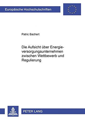 Die Aufsicht über Energieversorgungsunternehmen zwischen Wettbewerb und Regulierung: Bachert, ...