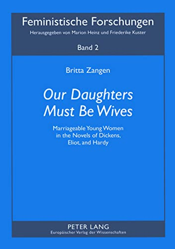 9783631529768: «Our Daughters Must Be Wives»: Marriageable Young Women in the Novels of Dickens, Eliot, and Hardy (Feministische Forschungen)
