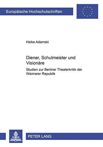Diener, Schulmeister und Visionäre Studien zur Berliner Theaterkritik der Weimarer Republik: ...