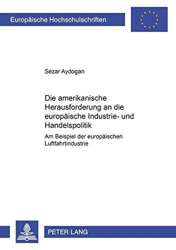 9783631534120: Die Amerikanische Herausforderung an Die Europaeische Industrie- Und Handelspolitik: Am Beispiel Der Europaeischen Luftfahrtindustrie (Europaeische Hochschulschriften / European University Studie)