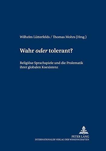 Wahr «oder» tolerant? Religiöse Sprachspiele und die Problematik ihrer globalen ...