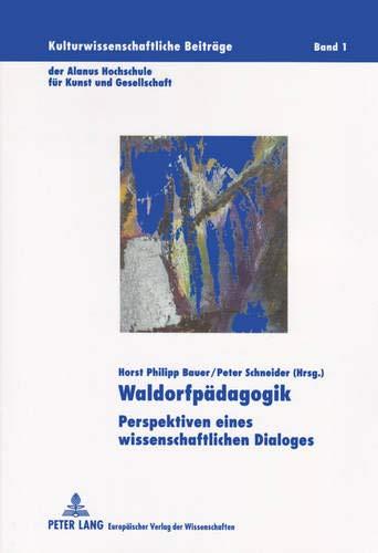Waldorfpädagogik: Perspektiven eines wissenschaftlichen Dialoges (Kulturwissenschaftliche Beiträge: Horst Philipp Bauer