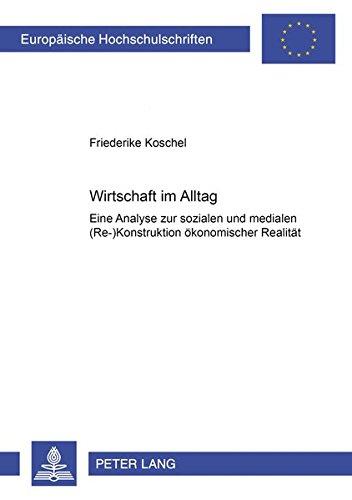 9783631552612: Wirtschaft Im Alltag: Eine Analyse Zur Sozialen Und Medialen (Re-)Konstruktion Oekonomischer Realitaet (Europaeische Hochschulschriften / European University Studie)