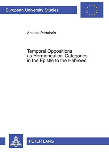 Temporal Oppositions as Hermeneutical Categories in the Epistle to the Hebrews (Europaische ...