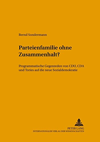Parteienfamilie ohne Zusammenhalt?: Programmatische Gegenreden von CDU, CDA und Tories auf die neue...