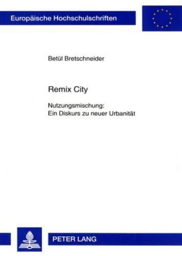 Remix City: Nutzungsmischung: Ein Diskurs zu neuer Urbanität (Europäische Hochschulschriften / ...