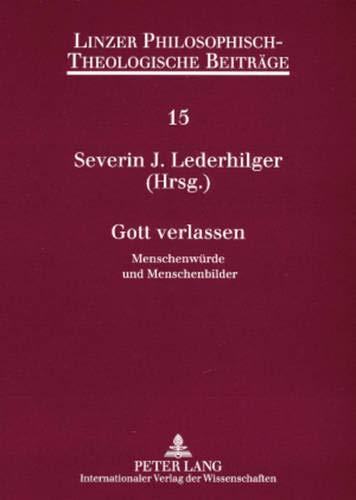 9783631560310: Gott verlassen: Menschenwürde und Menschenbilder- 8. Ökumenische Sommerakademie Kremsmünster 2006 (Linzer Philosophisch-Theologische Beiträge) (German Edition)